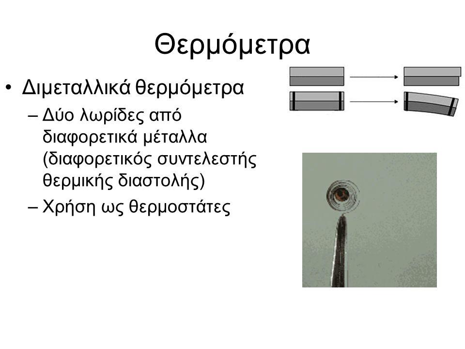 Θερμόμετρα Διμεταλλικά θερμόμετρα –Δύο λωρίδες από διαφορετικά μέταλλα (διαφορετικός συντελεστής θερμικής διαστολής) –Χρήση ως θερμοστάτες