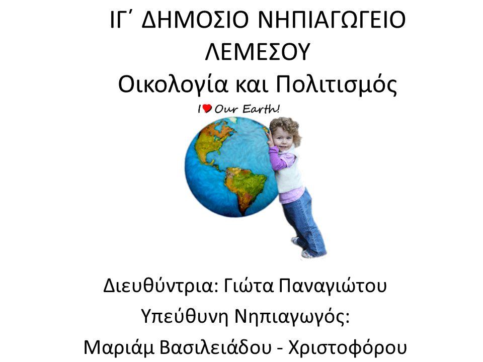 ΙΓ΄ ΔΗΜΟΣΙΟ ΝΗΠΙΑΓΩΓΕΙΟ ΛΕΜΕΣΟΥ Οικολογία και Πολιτισμός Διευθύντρια: Γιώτα Παναγιώτου Υπεύθυνη Νηπιαγωγός: Μαριάμ Βασιλειάδου - Χριστοφόρου