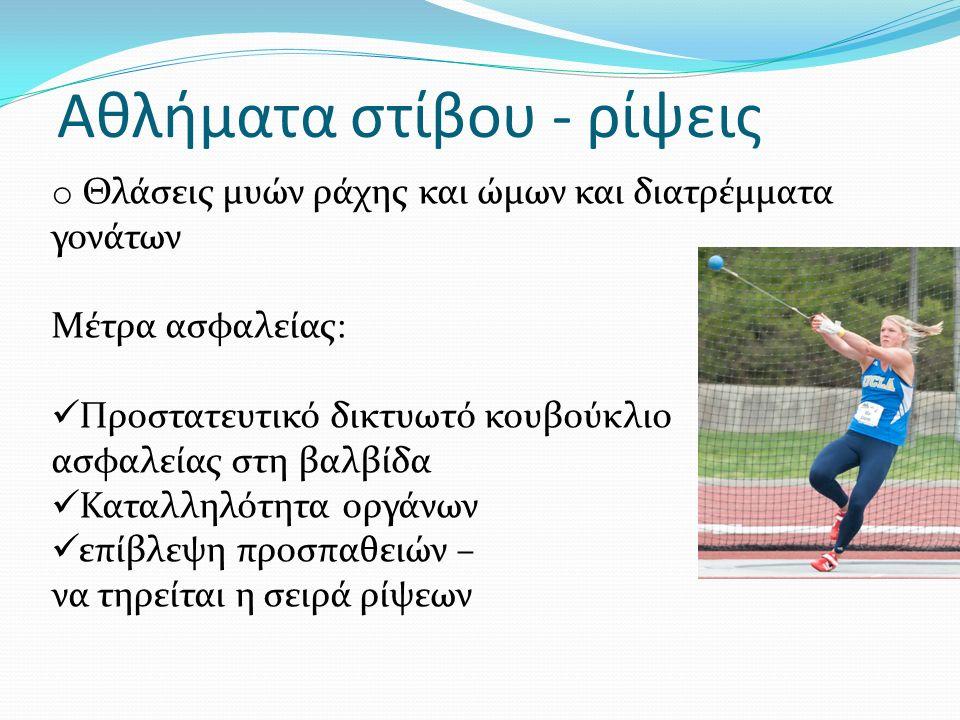 Αθλήματα στίβου - ρίψεις o Θλάσεις μυών ράχης και ώμων και διατρέμματα γονάτων Μέτρα ασφαλείας: Προστατευτικό δικτυωτό κουβούκλιο ασφαλείας στη βαλβίδα Καταλληλότητα οργάνων επίβλεψη προσπαθειών – να τηρείται η σειρά ρίψεων