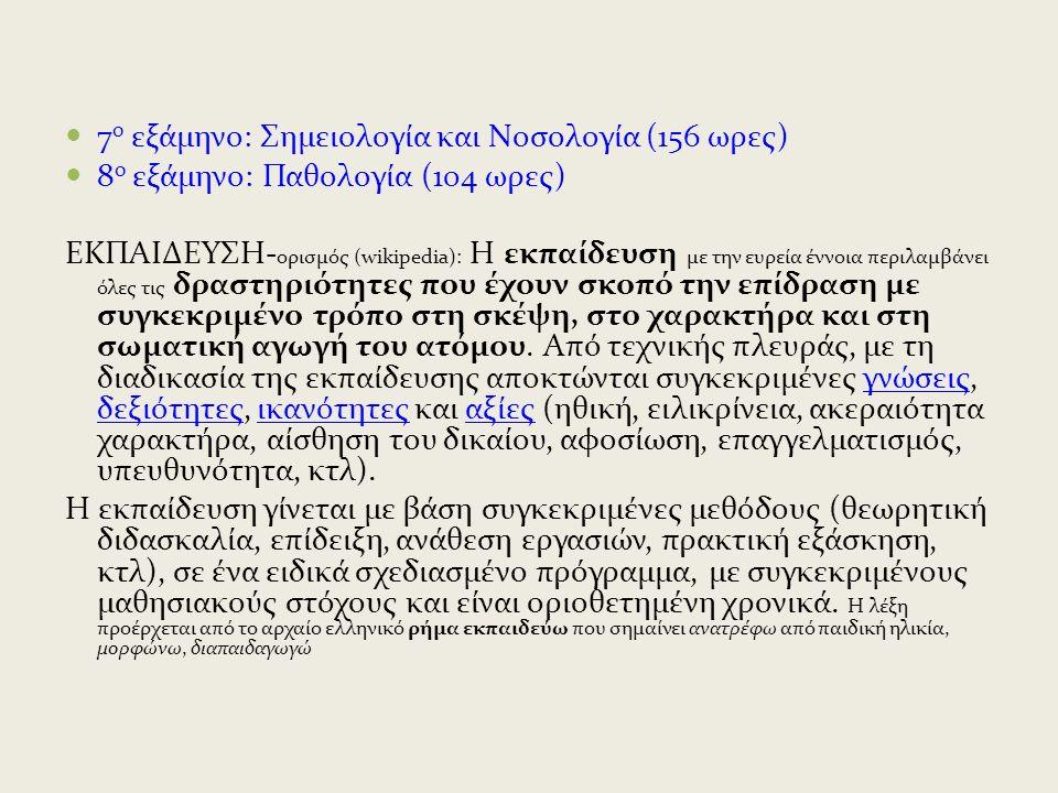 7 ο εξάμηνο: Σημειολογία και Νοσολογία (156 ωρες) 8 ο εξάμηνο: Παθολογία (104 ωρες) ΕΚΠΑΙΔΕΥΣΗ- ορισμός (wikipedia): Η εκπαίδευση με την ευρεία έννοια περιλαμβάνει όλες τις δραστηριότητες που έχουν σκοπό την επίδραση με συγκεκριμένο τρόπο στη σκέψη, στο χαρακτήρα και στη σωματική αγωγή του ατόμου.