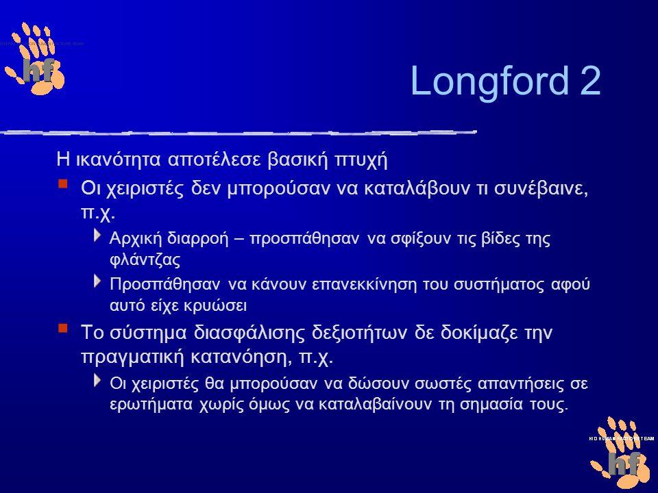Longford 2 Η ικανότητα αποτέλεσε βασική πτυχή  Οι χειριστές δεν μπορούσαν να καταλάβουν τι συνέβαινε, π.χ. Αρχική διαρροή – προσπάθησαν να σφίξουν τι