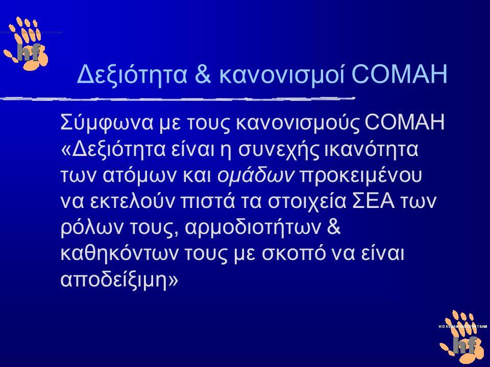Δεξιότητα & κανονισμοί COMAH Σύμφωνα με τους κανονισμούς COMAH «Δεξιότητα είναι η συνεχής ικανότητα των ατόμων και ομάδων προκειμένου να εκτελούν πιστά τα στοιχεία ΣΕΑ των ρόλων τους, αρμοδιοτήτων & καθηκόντων τους με σκοπό να είναι αποδείξιμη»