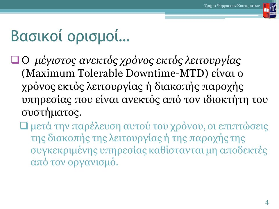 Βασικοί ορισμοί…  Ο μέγιστος ανεκτός χρόνος εκτός λειτουργίας (Maximum Tolerable Downtime-MTD) είναι ο χρόνος εκτός λειτουργίας ή διακοπής παροχής υπηρεσίας που είναι ανεκτός από τον ιδιοκτήτη του συστήματος.
