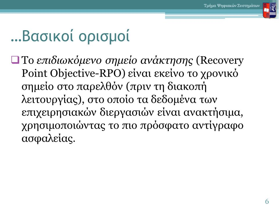 …Βασικοί ορισμοί  Το επιδιωκόμενο σημείο ανάκτησης (Recovery Point Objective-RPO) είναι εκείνο το χρονικό σημείο στο παρελθόν (πριν τη διακοπή λειτουργίας), στο οποίο τα δεδομένα των επιχειρησιακών διεργασιών είναι ανακτήσιμα, χρησιμοποιώντας το πιο πρόσφατο αντίγραφο ασφαλείας.