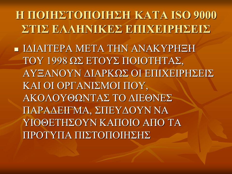 Η ΠΟΙΗΣΤΟΠΟΙΗΣΗ ΚΑΤΑ ISO 9000 ΣΤΙΣ ΕΛΛΗΝΙΚΕΣ ΕΠΙΧΕΙΡΗΣΕΙΣ ΙΔΙΑΙΤΕΡΑ ΜΕΤΑ ΤΗΝ ΑΝΑΚΥΡΗΞΗ ΤΟΥ 1998 ΩΣ ΕΤΟΥΣ ΠΟΙΟΤΗΤΑΣ, ΑΥΞΑΝΟΥΝ ΔΙΑΡΚΩΣ ΟΙ ΕΠΙΧΕΙΡΗΣΕΙΣ ΚΑΙ ΟΙ ΟΡΓΑΝΙΣΜΟΙ ΠΟΥ, ΑΚΟΛΟΥΘΩΝΤΑΣ ΤΟ ΔΙΕΘΝΕΣ ΠΑΡΑΔΕΙΓΜΑ, ΣΠΕΥΔΟΥΝ ΝΑ ΥΙΟΘΕΤΗΣΟΥΝ ΚΑΠΟΙΟ ΑΠΟ ΤΑ ΠΡΟΤΥΠΑ ΠΙΣΤΟΠΟΙΗΣΗΣ ΙΔΙΑΙΤΕΡΑ ΜΕΤΑ ΤΗΝ ΑΝΑΚΥΡΗΞΗ ΤΟΥ 1998 ΩΣ ΕΤΟΥΣ ΠΟΙΟΤΗΤΑΣ, ΑΥΞΑΝΟΥΝ ΔΙΑΡΚΩΣ ΟΙ ΕΠΙΧΕΙΡΗΣΕΙΣ ΚΑΙ ΟΙ ΟΡΓΑΝΙΣΜΟΙ ΠΟΥ, ΑΚΟΛΟΥΘΩΝΤΑΣ ΤΟ ΔΙΕΘΝΕΣ ΠΑΡΑΔΕΙΓΜΑ, ΣΠΕΥΔΟΥΝ ΝΑ ΥΙΟΘΕΤΗΣΟΥΝ ΚΑΠΟΙΟ ΑΠΟ ΤΑ ΠΡΟΤΥΠΑ ΠΙΣΤΟΠΟΙΗΣΗΣ