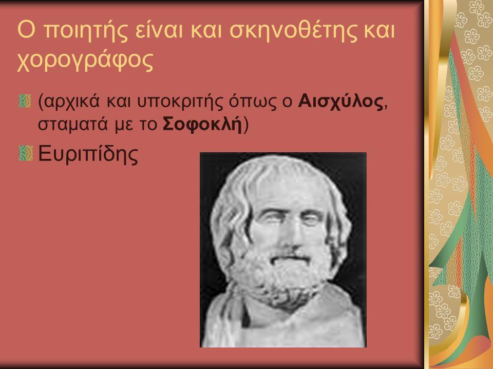 Ο ποιητής είναι και σκηνοθέτης και χορογράφος (αρχικά και υποκριτής όπως ο Αισχύλος, σταματά με το Σοφοκλή) Ευριπίδης