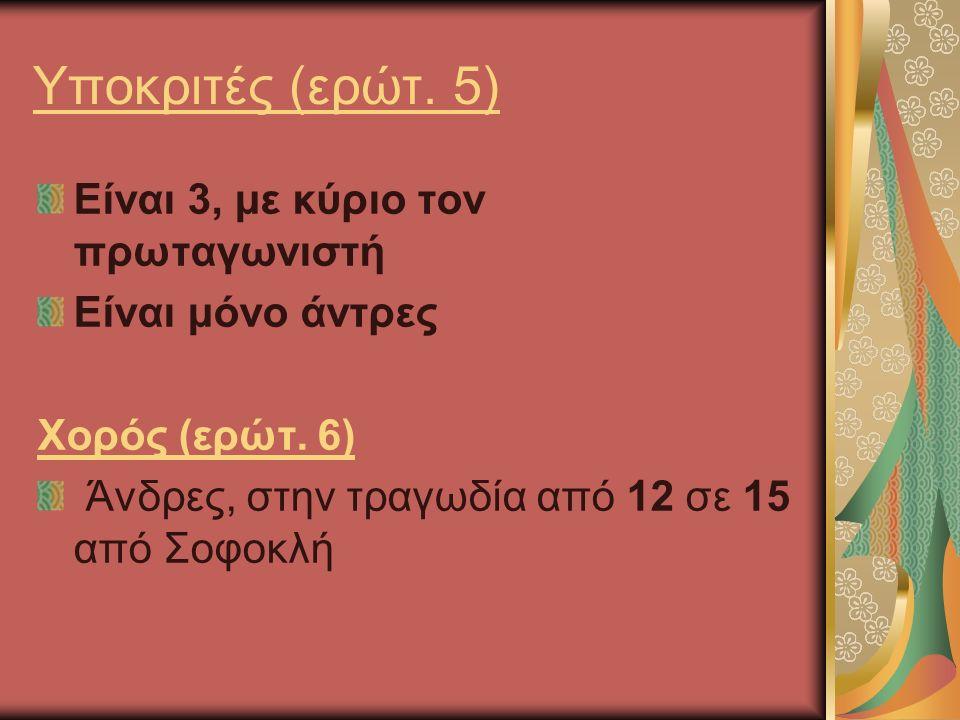 Υποκριτές (ερώτ. 5) Είναι 3, με κύριο τον πρωταγωνιστή Είναι μόνο άντρες Χορός (ερώτ.