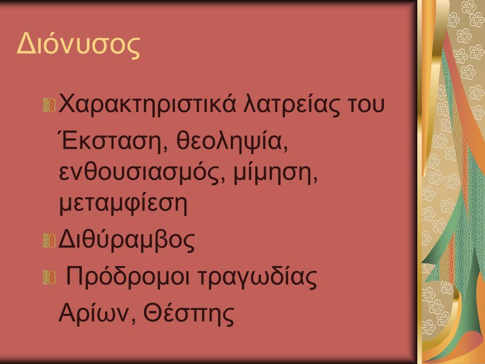 Διόνυσος Χαρακτηριστικά λατρείας του Έκσταση, θεοληψία, ενθουσιασμός, μίμηση, μεταμφίεση Διθύραμβος Πρόδρομοι τραγωδίας Αρίων, Θέσπης