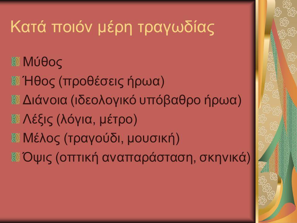 Κατά ποιόν μέρη τραγωδίας Μύθος Ήθος (προθέσεις ήρωα) Διάνοια (ιδεολογικό υπόβαθρο ήρωα) Λέξις (λόγια, μέτρο) Μέλος (τραγούδι, μουσική) Όψις (οπτική αναπαράσταση, σκηνικά)