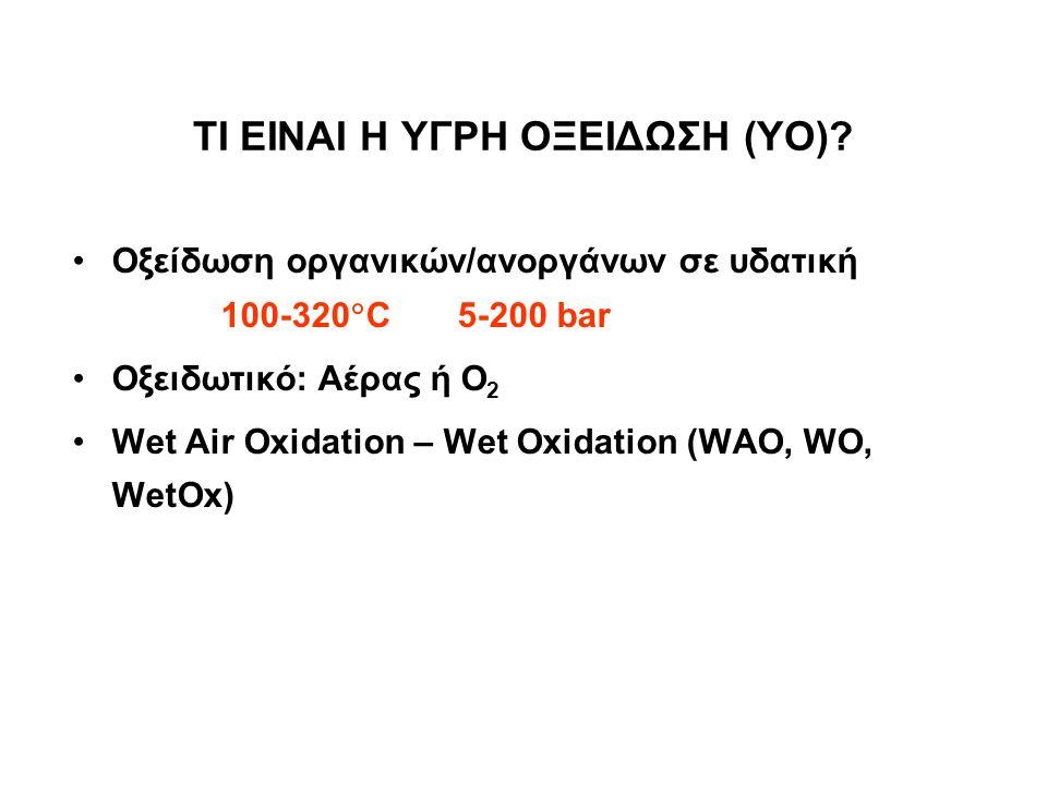 ΤΙ ΕΙΝΑΙ Η ΥΓΡΗ ΟΞΕΙΔΩΣΗ (ΥΟ)? Οξείδωση οργανικών/ανοργάνων σε υδατική φάση στους 100-320  C και 5-200 bar Οξειδωτικό: Αέρας ή Ο 2 Wet Air Oxidation