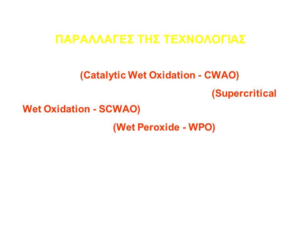 ΠΑΡΑΛΛΑΓΕΣ ΤΗΣ ΤΕΧΝΟΛΟΓΙΑΣ Καταλυτική (Catalytic Wet Oxidation - CWAO) Οξείδωση σε υπερ-κρίσιμες συνθήκες (Supercritical Wet Oxidation - SCWAO) Σύζευξη με Fenton (Wet Peroxide - WPO)