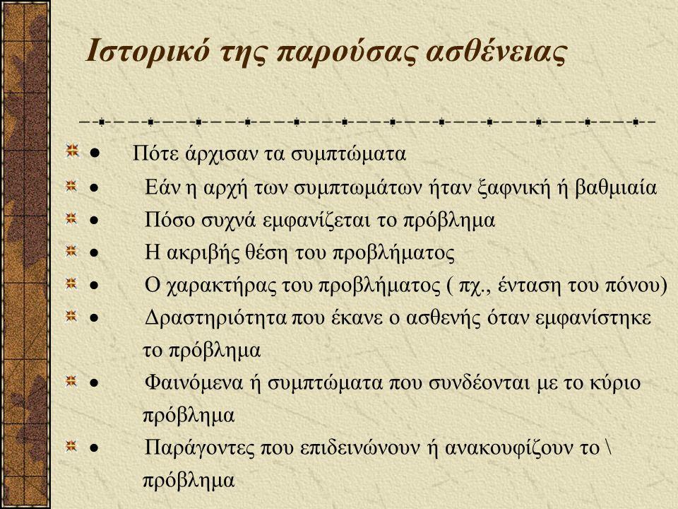 Ιστορικό της παρούσας ασθένειας  Πότε άρχισαν τα συμπτώματα  Εάν η αρχή των συμπτωμάτων ήταν ξαφνική ή βαθμιαία  Πόσο συχνά εμφανίζεται το πρόβλημα  Η ακριβής θέση του προβλήματος  Ο χαρακτήρας του προβλήματος ( πχ., ένταση του πόνου)  Δραστηριότητα που έκανε ο ασθενής όταν εμφανίστηκε το πρόβλημα  Φαινόμενα ή συμπτώματα που συνδέονται με το κύριο πρόβλημα  Παράγοντες που επιδεινώνουν ή ανακουφίζουν το \ πρόβλημα