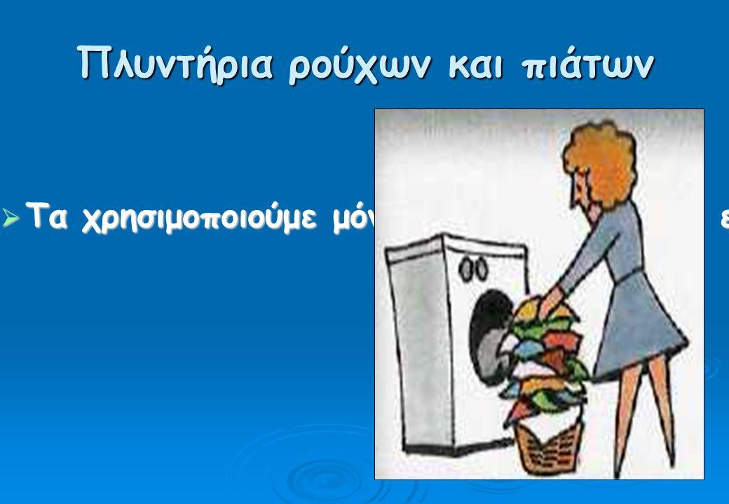 Πλυντήρια ρούχων και πιάτων  Τα χρησιμοποιούμε μόνο όταν είναι γεμάτα, επιλέγοντας πάντα οικονομικό πρόγραμμα.