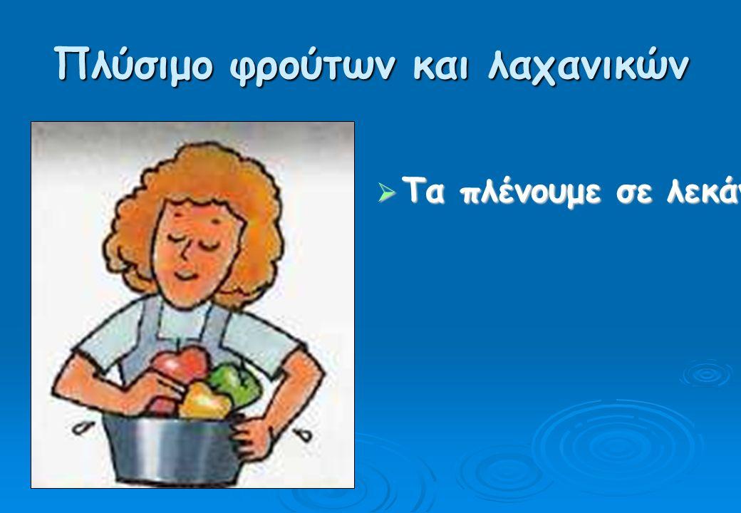 Πλύσιμο φρούτων και λαχανικών  Τα πλένουμε σε λεκάνη, χρησιμοποιώντας αργότερα το ίδιο νερό και για το πότισμα των λουλουδιών.