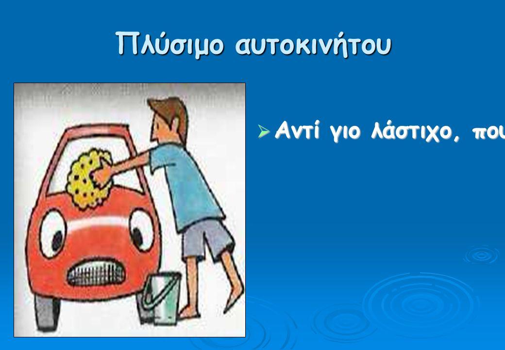 Πλύσιμο αυτοκινήτου  Αντί γιο λάστιχο, που απαγορεύεται από το Νόμο, να χρησιμοποιούμε σφουγγάρι και κουβά.