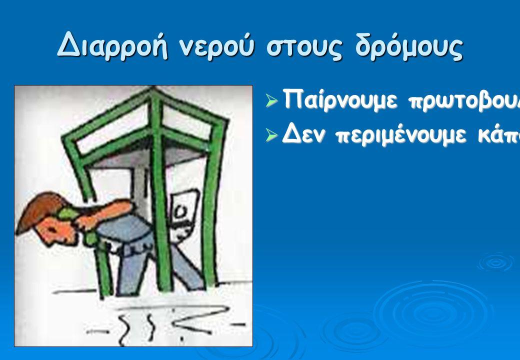Διαρροή νερού στους δρόμους  Παίρνουμε πρωτοβουλία και τηλεφωνούμε αμέσως στις αρμόδιες αρχές.