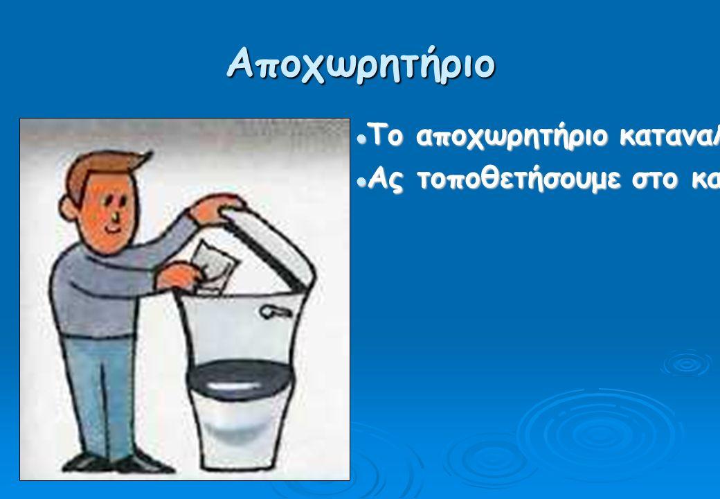 Αποχωρητήριο Το αποχωρητήριο καταναλώνει ένα σημαντικό ποσοστό νερού σ ένα νοικοκυριό.