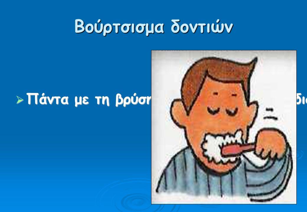 Βούρτσισμα δοντιών  Πάντα με τη βρύση κλειστή, σ όλη τη διάρκεια του βουρτσίσματος.