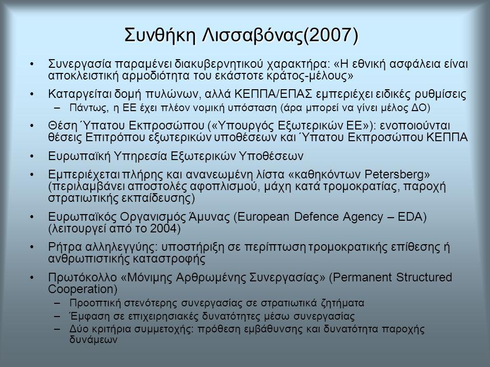 Συνθήκη Λισσαβόνας(2007) Συνθήκη Λισσαβόνας(2007) Συνεργασία παραμένει διακυβερνητικού χαρακτήρα: «Η εθνική ασφάλεια είναι αποκλειστική αρμοδιότητα του εκάστοτε κράτος-μέλους» Καταργείται δομή πυλώνων, αλλά ΚΕΠΠΑ/ΕΠΑΣ εμπεριέχει ειδικές ρυθμίσεις –Πάντως, η ΕΕ έχει πλέον νομική υπόσταση (άρα μπορεί να γίνει μέλος ΔΟ) Θέση Ύπατου Εκπροσώπου («Υπουργός Εξωτερικών ΕΕ»): ενοποιούνται θέσεις Επιτρόπου εξωτερικών υποθέσεων και Ύπατου Εκπροσώπου ΚΕΠΠΑ Ευρωπαϊκή Υπηρεσία Εξωτερικών Υποθέσεων Εμπεριέχεται πλήρης και ανανεωμένη λίστα «καθηκόντων Petersberg» (περιλαμβάνει αποστολές αφοπλισμού, μάχη κατά τρομοκρατίας, παροχή στρατιωτικής εκπαίδευσης) Ευρωπαϊκός Οργανισμός Άμυνας (European Defence Agency – EDA) (λειτουργεί από το 2004) Ρήτρα αλληλεγγύης: υποστήριξη σε περίπτωση τρομοκρατικής επίθεσης ή ανθρωπιστικής καταστροφής Πρωτόκολλο «Μόνιμης Αρθρωμένης Συνεργασίας» (Permanent Structured Cooperation) –Προοπτική στενότερης συνεργασίας σε στρατιωτικά ζητήματα –Έμφαση σε επιχειρησιακές δυνατότητες μέσω συνεργασίας –Δύο κριτήρια συμμετοχής: πρόθεση εμβάθυνσης και δυνατότητα παροχής δυνάμεων