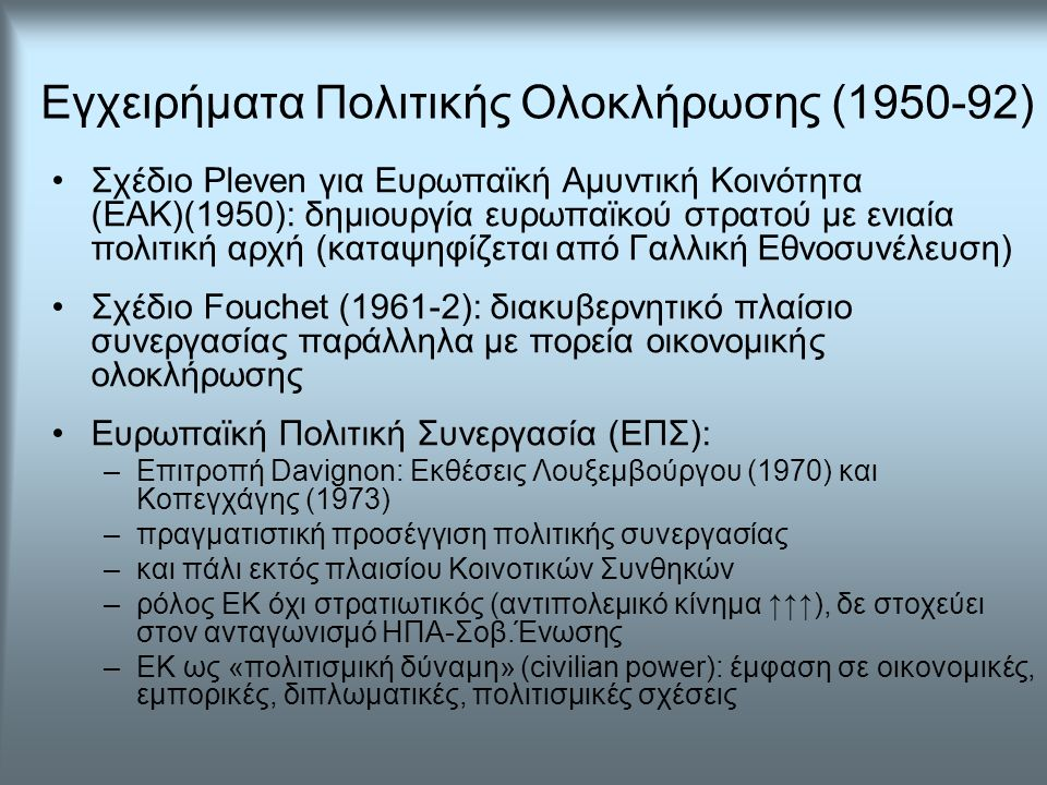 Εγχειρήματα Πολιτικής Ολοκλήρωσης (1950-92) Σχέδιο Pleven για Ευρωπαϊκή Αμυντική Κοινότητα (ΕΑΚ)(1950): δημιουργία ευρωπαϊκού στρατού με ενιαία πολιτική αρχή (καταψηφίζεται από Γαλλική Εθνοσυνέλευση) Σχέδιο Fouchet (1961-2): διακυβερνητικό πλαίσιο συνεργασίας παράλληλα με πορεία οικονομικής ολοκλήρωσης Ευρωπαϊκή Πολιτική Συνεργασία (ΕΠΣ): –Επιτροπή Davignon: Εκθέσεις Λουξεμβούργου (1970) και Κοπεγχάγης (1973) –πραγματιστική προσέγγιση πολιτικής συνεργασίας –και πάλι εκτός πλαισίου Κοινοτικών Συνθηκών –ρόλος ΕΚ όχι στρατιωτικός (αντιπολεμικό κίνημα ↑↑↑), δε στοχεύει στον ανταγωνισμό ΗΠΑ-Σοβ.Ένωσης –ΕΚ ως «πολιτισμική δύναμη» (civilian power): έμφαση σε οικονομικές, εμπορικές, διπλωματικές, πολιτισμικές σχέσεις