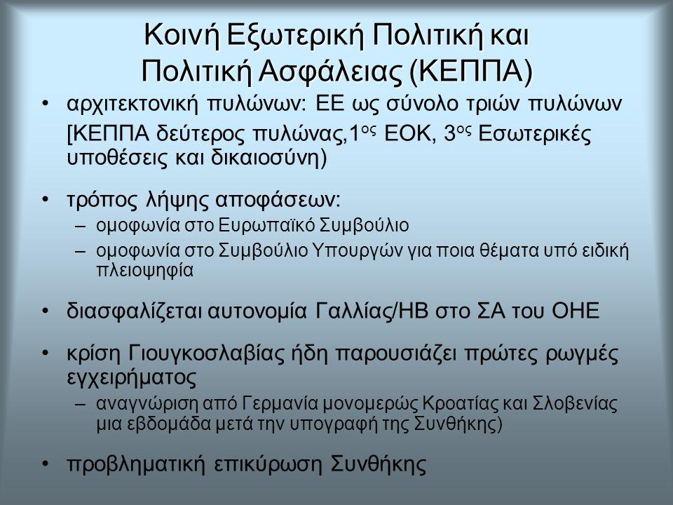 Κοινή Εξωτερική Πολιτική και Πολιτική Ασφάλειας (ΚΕΠΠΑ) αρχιτεκτονική πυλώνων: ΕΕ ως σύνολο τριών πυλώνων [ΚΕΠΠΑ δεύτερος πυλώνας,1 ος ΕΟΚ, 3 ος Εσωτερικές υποθέσεις και δικαιοσύνη) τρόπος λήψης αποφάσεων: –ομοφωνία στο Ευρωπαϊκό Συμβούλιο –ομοφωνία στο Συμβούλιο Υπουργών για ποια θέματα υπό ειδική πλειοψηφία διασφαλίζεται αυτονομία Γαλλίας/ΗΒ στο ΣΑ του ΟΗΕ κρίση Γιουγκοσλαβίας ήδη παρουσιάζει πρώτες ρωγμές εγχειρήματος –αναγνώριση από Γερμανία μονομερώς Κροατίας και Σλοβενίας μια εβδομάδα μετά την υπογραφή της Συνθήκης) προβληματική επικύρωση Συνθήκης