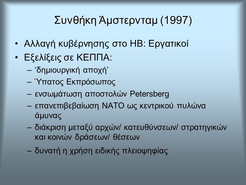Συνθήκη Άμστερνταμ (1997) Αλλαγή κυβέρνησης στο ΗΒ: Εργατικοί Εξελίξεις σε ΚΕΠΠΑ: –'δημιουργική αποχή' –Ύπατος Εκπρόσωπος –ενσωμάτωση αποστολών Petersberg –επανεπιβεβαίωση ΝΑΤΟ ως κεντρικού πυλώνα άμυνας –διάκριση μεταξύ αρχών/ κατευθύνσεων/ στρατηγικών και κοινών δράσεων/ θέσεων –δυνατή η χρήση ειδικής πλειοψηφίας