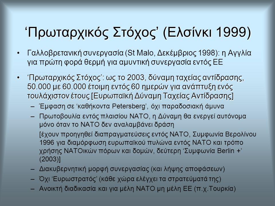 'Πρωταρχικός Στόχος' (Ελσίνκι 1999) Γαλλοβρετανική συνεργασία (St Malo, Δεκέμβριος 1998): η Αγγλία για πρώτη φορά θερμή για αμυντική συνεργασία εντός ΕΕ 'Πρωταρχικός Στόχος': ως το 2003, δύναμη ταχείας αντίδρασης, 50.000 με 60.000 έτοιμη εντός 60 ημερών για ανάπτυξη ενός τουλάχιστον έτους [Ευρωπαϊκή Δύναμη Ταχείας Αντίδρασης]'Πρωταρχικός Στόχος': ως το 2003, δύναμη ταχείας αντίδρασης, 50.000 με 60.000 έτοιμη εντός 60 ημερών για ανάπτυξη ενός τουλάχιστον έτους [Ευρωπαϊκή Δύναμη Ταχείας Αντίδρασης] –Έμφαση σε 'καθήκοντα Petersberg', όχι παραδοσιακή άμυνα –Πρωτοβουλία εντός πλαισίου ΝΑΤΟ, η Δύναμη θα ενεργεί αυτόνομα μόνο όταν το ΝΑΤΟ δεν αναλαμβάνει δράση [έχουν προηγηθεί διαπραγματεύσεις εντός ΝΑΤΟ, Συμφωνία Βερολίνου 1996 για διαμόρφωση ευρωπαϊκού πυλώνα εντός ΝΑΤΟ και τρόπο χρήσης ΝΑΤΟικών πόρων και δομών, δεύτερη 'Συμφωνία Berlin +' (2003)] –Διακυβερνητική μορφή συνεργασίας (και λήψης αποφάσεων) –Όχι 'Ευρωστρατός' (κάθε χώρα ελέγχει τα στρατεύματά της) –Ανοικτή διαδικασία και για μέλη ΝΑΤΟ μη μέλη ΕΕ (π.χ.Τουρκία)