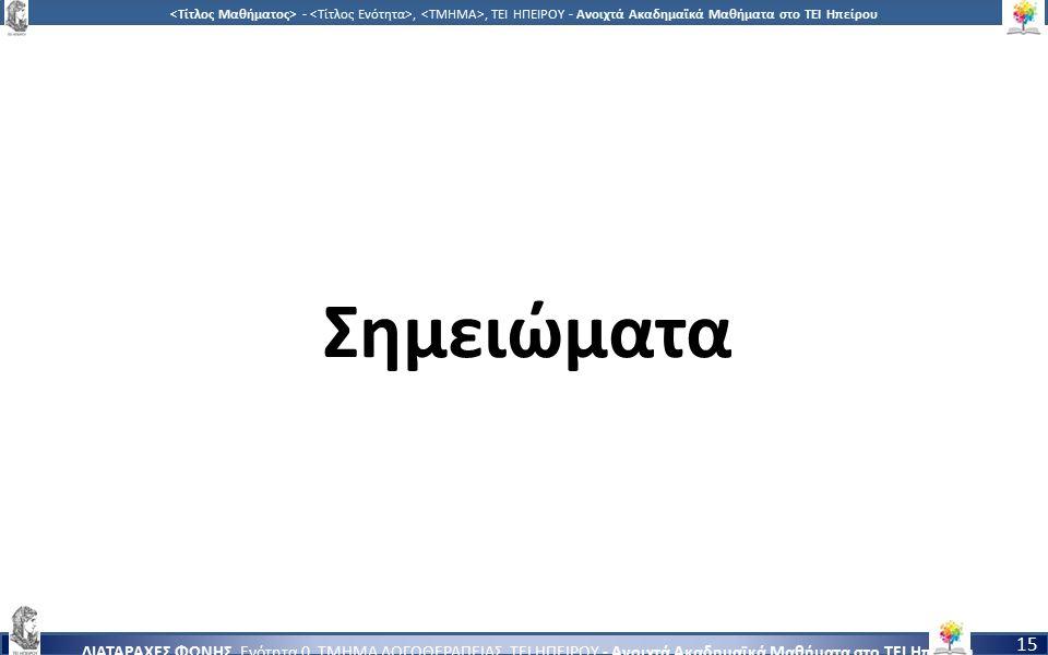 1515 -,, ΤΕΙ ΗΠΕΙΡΟΥ - Ανοιχτά Ακαδημαϊκά Μαθήματα στο ΤΕΙ Ηπείρου ΔΙΑΤΑΡΑΧΕΣ ΦΩΝΗΣ, Ενότητα 0, ΤΜΗΜΑ ΛΟΓΟΘΕΡΑΠΕΙΑΣ, ΤΕΙ ΗΠΕΙΡΟΥ - Ανοιχτά Ακαδημαϊκά Μαθήματα στο ΤΕΙ Ηπείρου 15 Σημειώματα