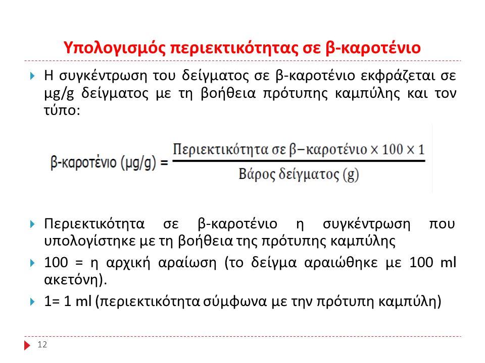 Υπολογισμός περιεκτικότητας σε β - καροτένιο 12  Η συγκέντρωση του δείγματος σε β - καροτένιο εκφράζεται σε μ g/g δείγματος με τη βοήθεια πρότυπης καμπύλης και τον τύπο :  Περιεκτικότητα σε β - καροτένιο η συγκέντρωση που υπολογίστηκε με τη βοήθεια της πρότυπης καμπύλης  100 = η αρχική αραίωση ( το δείγμα αραιώθηκε με 100 ml ακετόνη ).