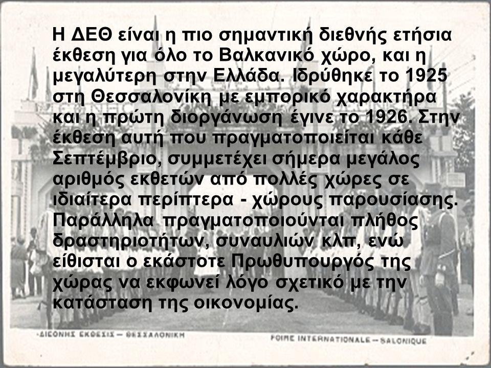 Η ΔΕΘ είναι η πιο σημαντική διεθνής ετήσια έκθεση για όλο το Βαλκανικό χώρο, και η μεγαλύτερη στην Ελλάδα. Ιδρύθηκε το 1925 στη Θεσσαλονίκη με εμπορικ