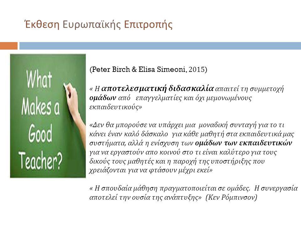 Έκθεση Ευρωπαϊκής Επιτροπής (Peter Birch & Elisa Simeoni, 2015 ) « Η αποτελεσματική διδασκαλία απαιτεί τη συμμετοχή ομάδων από επαγγελματίες και όχι μεμονωμένους εκπαιδευτικούς» «Δεν θα μπορούσε να υπάρχει μια μοναδική συνταγή για το τι κάνει έναν καλό δάσκαλο για κάθε μαθητή στα εκπαιδευτικά μας συστήματα, αλλά η ενίσχυση των ομάδων των εκπαιδευτικών για να εργαστούν απο κοινού στο τι είναι καλύτερο για τους δικούς τους μαθητές και η παροχή της υποστήριξης που χρειάζονται για να φτάσουν μέχρι εκεί» « Η σπουδαία μάθηση πραγματοποιείται σε ομάδες.