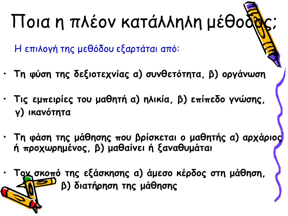 Ποια η πλέον κατάλληλη μέθοδος; Η επιλογή της μεθόδου εξαρτάται από: Τη φύση της δεξιοτεχνίας α) συνθετότητα, β) οργάνωση Τις εμπειρίες του μαθητή α) ηλικία, β) επίπεδο γνώσης, γ) ικανότητα Τη φάση της μάθησης που βρίσκεται ο μαθητής α) αρχάριος ή προχωρημένος, β) μαθαίνει ή ξαναθυμάται Τον σκοπό της εξάσκησης α) άμεσο κέρδος στη μάθηση, β) διατήρηση της μάθησης