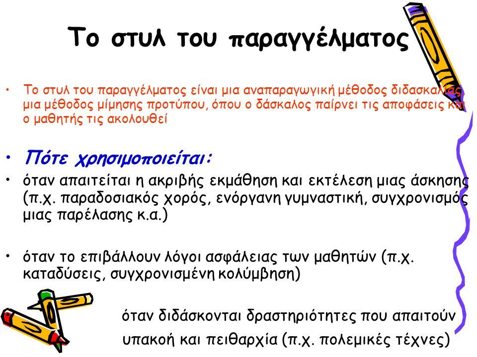 Το στυλ του παραγγέλματος Το στυλ του παραγγέλματος είναι μια αναπαραγωγική μέθοδος διδασκαλίας, μια μέθοδος μίμησης προτύπου, όπου ο δάσκαλος παίρνει τις αποφάσεις και ο μαθητής τις ακολουθεί Πότε χρησιμοποιείται: όταν απαιτείται η ακριβής εκμάθηση και εκτέλεση μιας άσκησης (π.χ.