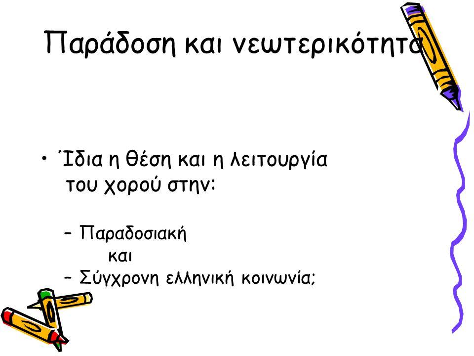 Παράδοση και νεωτερικότητα Ίδια η θέση και η λειτουργία του χορού στην: –Παραδοσιακή και –Σύγχρονη ελληνική κοινωνία;
