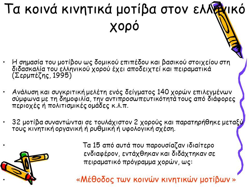 Τα κοινά κινητικά μοτίβα στον ελληνικό χορό Η σημασία του μοτίβου ως δομικού επιπέδου και βασικού στοιχείου στη διδασκαλία του ελληνικού χορού έχει αποδειχτεί και πειραματικά (Σερμπέζης, 1995) Ανάλυση και συγκριτική μελέτη ενός δείγματος 140 χορών επιλεγμένων σύμφωνα με τη δημοφιλία, την αντιπροσωπευτικότητά τους από διάφορες περιοχές ή πολιτισμικές ομάδες κ.λ.π.