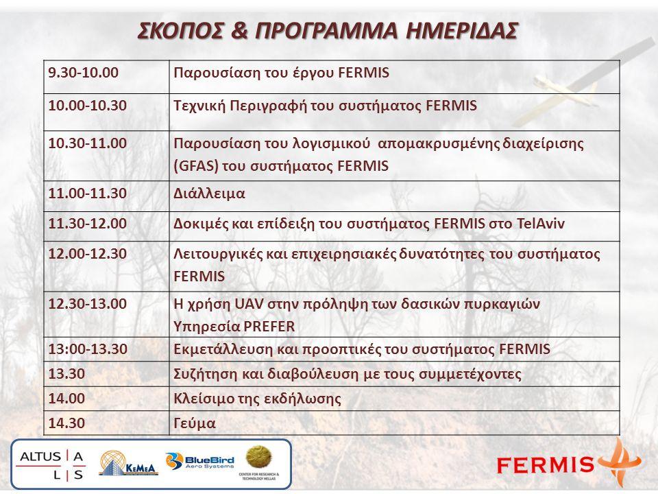 ΣΚΟΠΟΣ & ΠΡΟΓΡΑΜΜΑ ΗΜΕΡΙΔΑΣ ΣΚΟΠΟΣ & ΠΡΟΓΡΑΜΜΑ ΗΜΕΡΙΔΑΣ 9.30-10.00Παρουσίαση του έργου FERMIS 10.00-10.30Τεχνική Περιγραφή του συστήματος FERMIS 10.30-11.00 Παρουσίαση του λογισμικού απομακρυσμένης διαχείρισης (GFAS) του συστήματος FERMIS 11.00-11.30Διάλλειμα 11.30-12.00Δοκιμές και επίδειξη του συστήματος FERMIS στο TelAviv 12.00-12.30 Λειτουργικές και επιχειρησιακές δυνατότητες του συστήματος FERMIS 12.30-13.00 Η χρήση UAV στην πρόληψη των δασικών πυρκαγιών Υπηρεσία PREFER 13:00-13.30Εκμετάλλευση και προοπτικές του συστήματος FERMIS 13.30Συζήτηση και διαβούλευση με τους συμμετέχοντες 14.00Κλείσιμο της εκδήλωσης 14.30Γεύμα