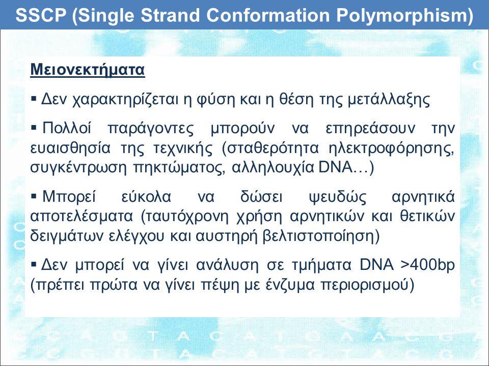 SSCP (Single Strand Conformation Polymorphism) Μειονεκτήματα  Δεν χαρακτηρίζεται η φύση και η θέση της μετάλλαξης  Πολλοί παράγοντες μπορούν να επηρεάσουν την ευαισθησία της τεχνικής (σταθερότητα ηλεκτροφόρησης, συγκέντρωση πηκτώματoς, αλληλουχία DNA…)  Μπορεί εύκολα να δώσει ψευδώς αρνητικά αποτελέσματα (ταυτόχρονη χρήση αρνητικών και θετικών δειγμάτων ελέγχου και αυστηρή βελτιστοποίηση)  Δεν μπορεί να γίνει ανάλυση σε τμήματα DNA >400bp (πρέπει πρώτα να γίνει πέψη με ένζυμα περιορισμού)