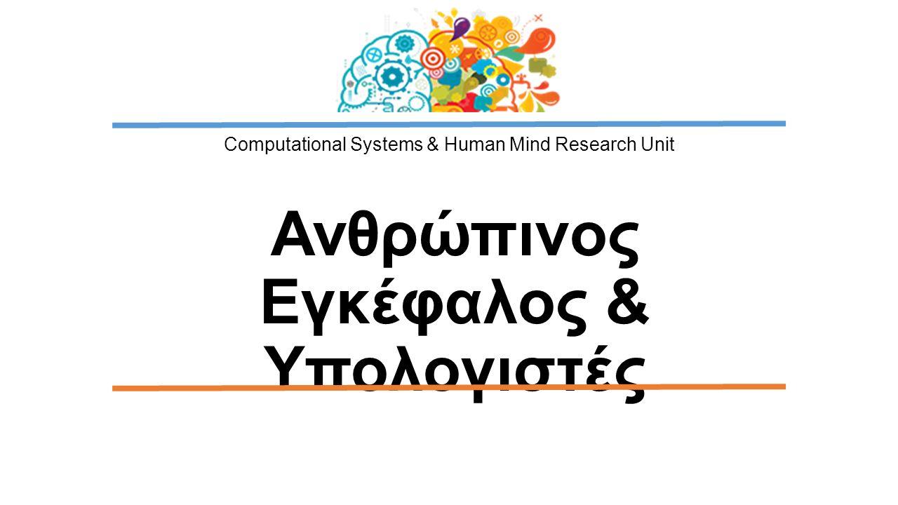 Computational Systems & Human Mind Research Unit Ανθρώπινος Εγκέφαλος & Υπολογιστές
