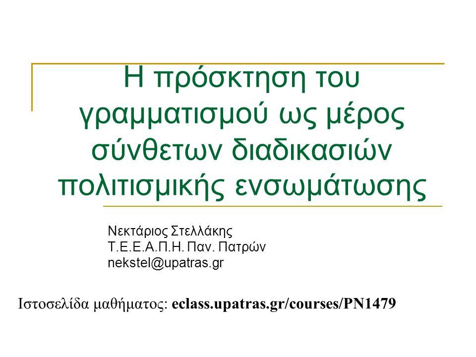 Η πρόσκτηση του γραμματισμού ως μέρος σύνθετων διαδικασιών πολιτισμικής ενσωμάτωσης Νεκτάριος Στελλάκης Τ.Ε.Ε.Α.Π.Η.