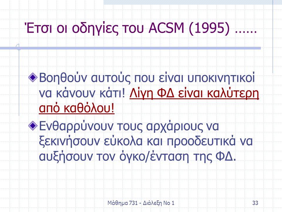Μάθημα 731 - Διάλεξη Νο 133 Έτσι οι οδηγίες του ACSM (1995) …… Βοηθούν αυτούς που είναι υποκινητικοί να κάνουν κάτι! Λίγη ΦΔ είναι καλύτερη από καθόλο