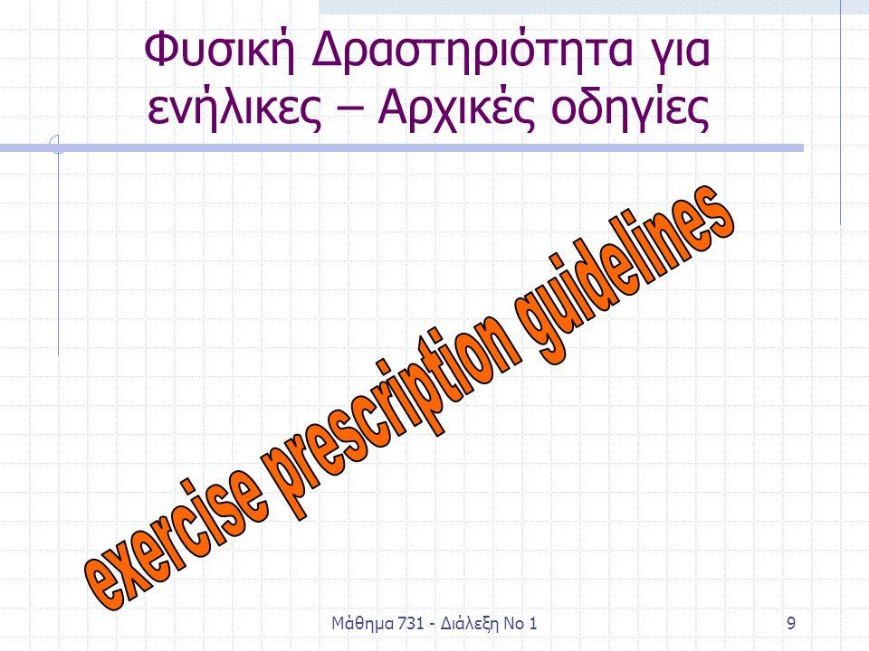 Μάθημα 731 - Διάλεξη Νο 140 Οδηγίες ΦΔ για εφήβους (Sallis, Patrick, & Long, 1994) Οδηγία 1 'Όλοι οι έφηβοι πρέπει να είναι δραστήριοι σε καθημερινή βάση ή σχεδόν σε καθημερινή βάση, μέσα από το παιχνίδι, τα σπορ, τις αθλοπαιδιές, την εργασία, τη μετακίνηση, την αναψυχή, τη Φυσική Αγωγή, ή τη συμμετοχή τους στα οργανωμένα σπορ, στα πλαίσια των δραστηριοτήτων της οικογένειας, του σχολείου και την κοινότητας' (σελ 307).