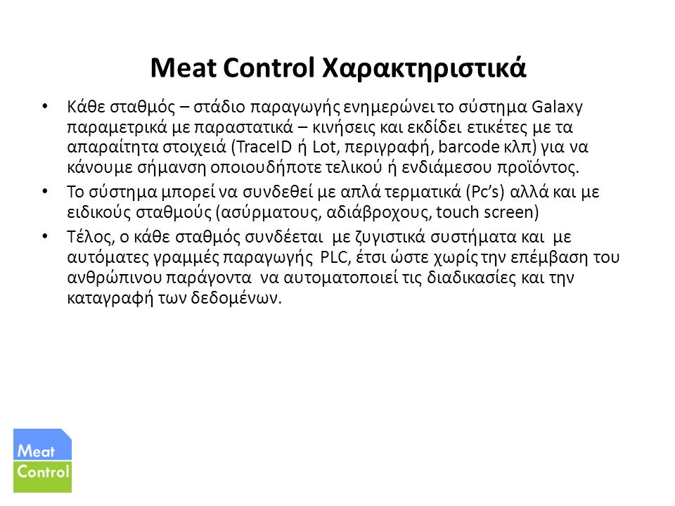 Meat Control Χαρακτηριστικά Κάθε σταθμός – στάδιο παραγωγής ενημερώνει το σύστημα Galaxy παραμετρικά με παραστατικά – κινήσεις και εκδίδει ετικέτες με τα απαραίτητα στοιχειά (TraceID ή Lot, περιγραφή, barcode κλπ) για να κάνουμε σήμανση οποιουδήποτε τελικού ή ενδιάμεσου προϊόντος.