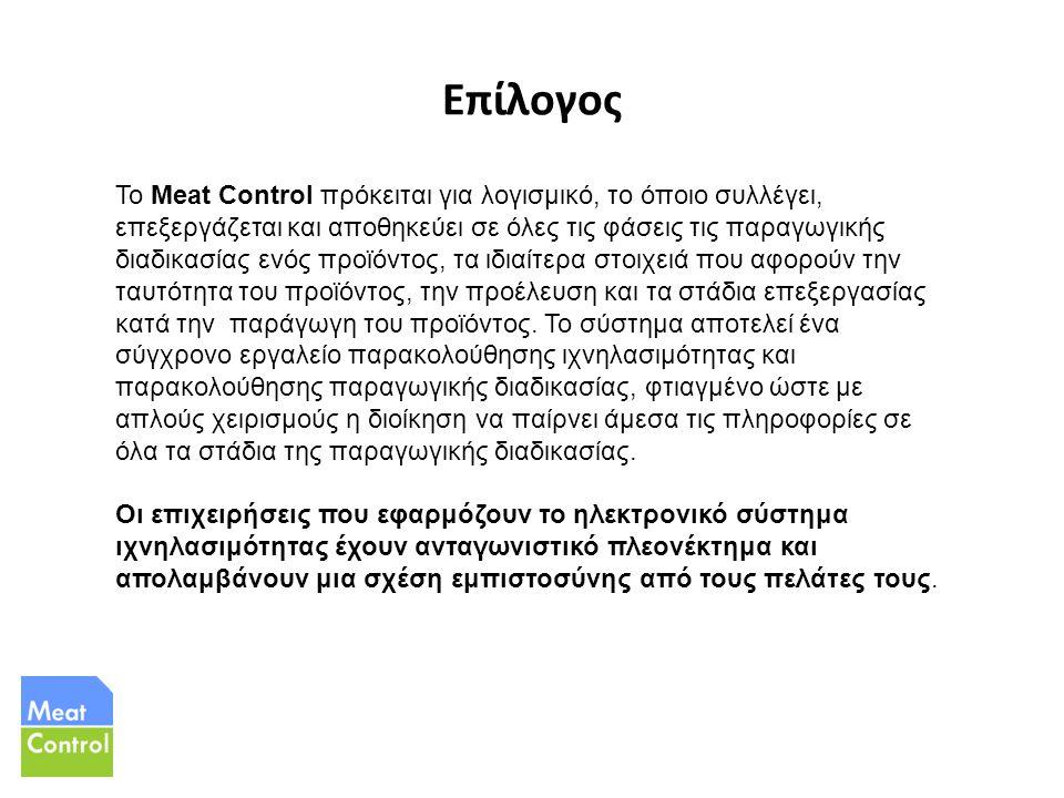 Επίλογος Το Meat Control πρόκειται για λογισμικό, το όποιο συλλέγει, επεξεργάζεται και αποθηκεύει σε όλες τις φάσεις τις παραγωγικής διαδικασίας ενός προϊόντος, τα ιδιαίτερα στοιχειά που αφορούν την ταυτότητα του προϊόντος, την προέλευση και τα στάδια επεξεργασίας κατά την παράγωγη του προϊόντος.