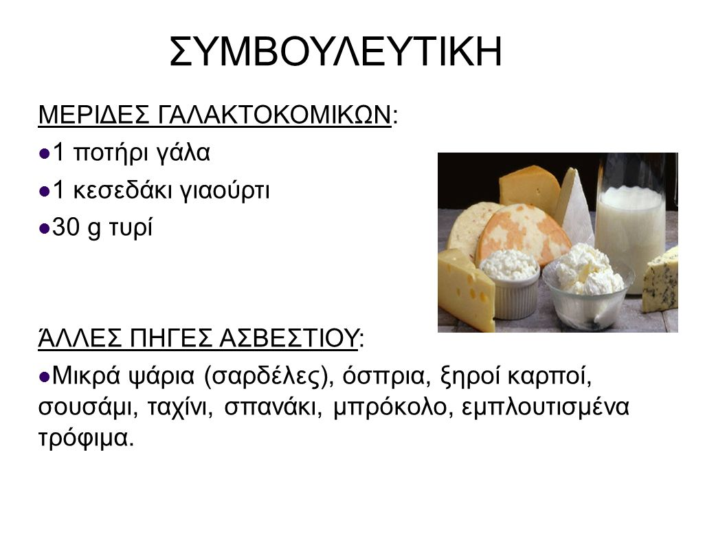 ΣΥΜΒΟΥΛΕΥΤΙΚΗ ΜΕΡΙΔΕΣ ΓΑΛΑΚΤΟΚΟΜΙΚΩΝ: 1 ποτήρι γάλα 1 κεσεδάκι γιαούρτι 30 g τυρί ΆΛΛΕΣ ΠΗΓΕΣ ΑΣΒΕΣΤΙΟΥ: Μικρά ψάρια (σαρδέλες), όσπρια, ξηροί καρποί,