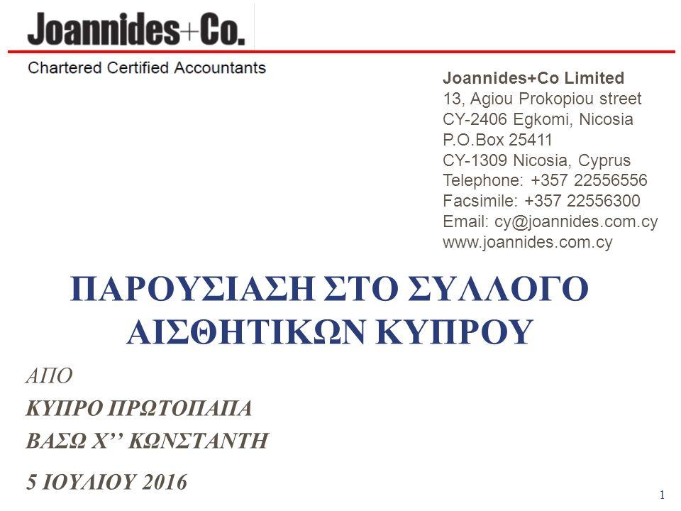 1 ΠΑΡΟΥΣΙΑΣΗ ΣΤΟ ΣΥΛΛΟΓΟ ΑΙΣΘΗΤΙΚΩΝ ΚΥΠΡΟΥ ΑΠΟ ΚΥΠΡΟ ΠΡΩΤΟΠΑΠΑ ΒΑΣΩ Χ'' ΚΩΝΣΤΑΝΤΗ 5 ΙΟΥΛΙΟΥ 2016 Joannides+Co Limited 13, Agiou Prokopiou street CY-2406 Egkomi, Nicosia P.O.Box 25411 CY-1309 Nicosia, Cyprus Telephone: +357 22556556 Facsimile: +357 22556300 Email: cy@joannides.com.cy www.joannides.com.cy
