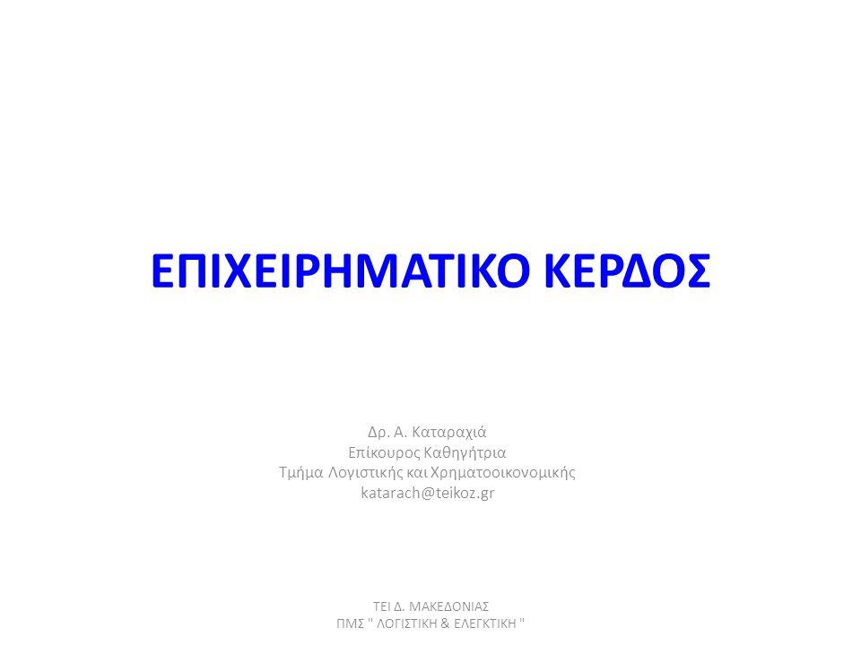ΕΠΙΧΕΙΡΗΜΑΤΙΚΟ ΚΕΡΔΟΣ Δρ. Α. Καταραχιά Επίκουρος Καθηγήτρια Τμήμα Λογιστικής και Χρηματοοικονομικής katarach@teikoz.gr ΤΕΙ Δ. ΜΑΚΕΔΟΝΙΑΣ ΠΜΣ