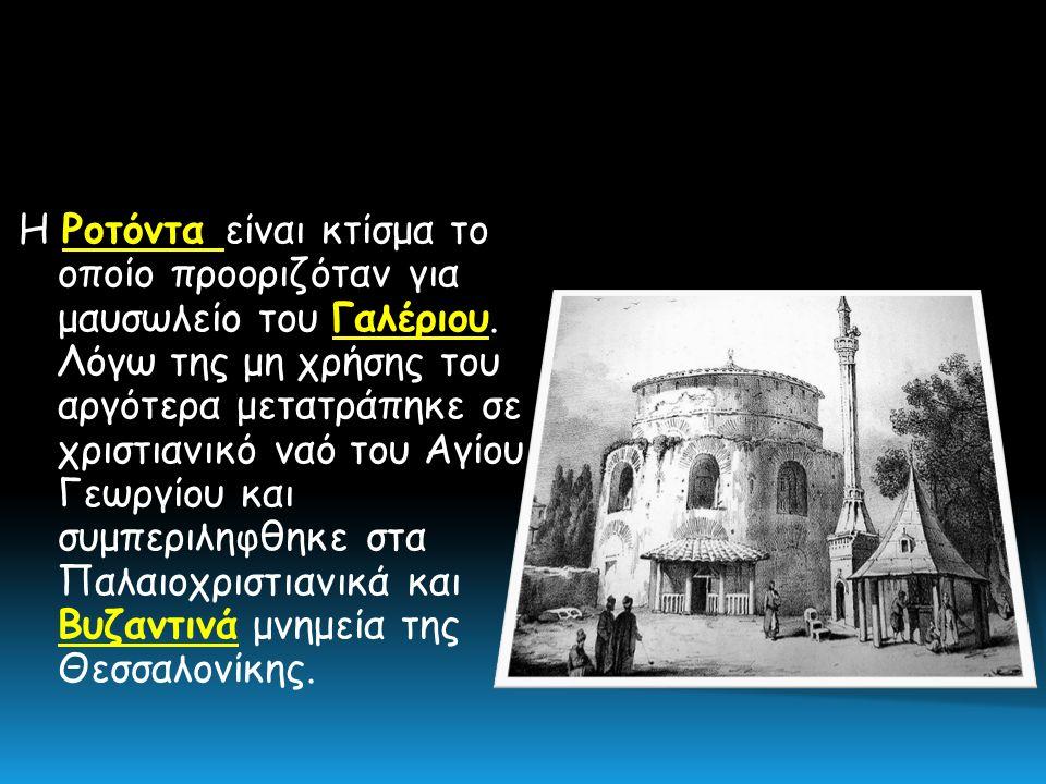 H Ροτόντα είναι κτίσμα το οποίο προοριζόταν για μαυσωλείο του Γαλέριου. Λόγω της μη χρήσης του αργότερα μετατράπηκε σε χριστιανικό ναό του Αγίου Γεωργ