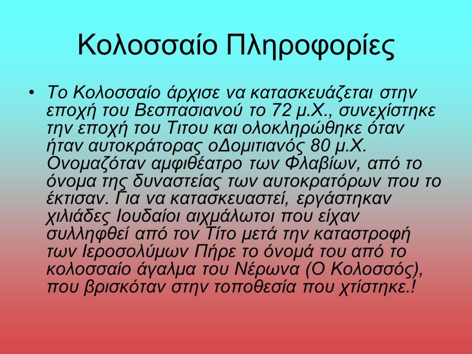 Κολοσσαίο Πληροφορίες Το Κολοσσαίο άρχισε να κατασκευάζεται στην εποχή του Βεσπασιανού το 72 μ.Χ., συνεχίστηκε την εποχή του Τιτου και ολοκληρώθηκε όταν ήταν αυτοκράτορας οΔομιτιανός 80 μ.Χ.