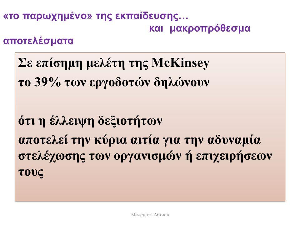 «το παρωχημένο» της εκπαίδευσης… και μακροπρόθεσμα αποτελέσματα Σε επίσημη μελέτη της McKinsey το 39% των εργοδοτών δηλώνουν ότι η έλλειψη δεξιοτήτων αποτελεί την κύρια αιτία για την αδυναμία στελέχωσης των οργανισμών ή επιχειρήσεων τους Σε επίσημη μελέτη της McKinsey το 39% των εργοδοτών δηλώνουν ότι η έλλειψη δεξιοτήτων αποτελεί την κύρια αιτία για την αδυναμία στελέχωσης των οργανισμών ή επιχειρήσεων τους Μαλαματή Δίτσιου