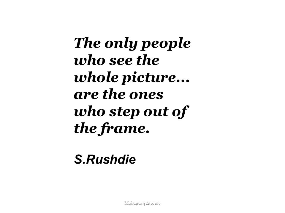 The only people who see the whole picture... are the ones who step out of the frame. S.Rushdie Μαλαματή Δίτσιου